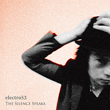 THE SILENCE SPEAKS/electro53