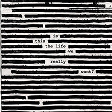 IS THIS THE LIFE WE REALLY WANT?/ROGER WATERS
