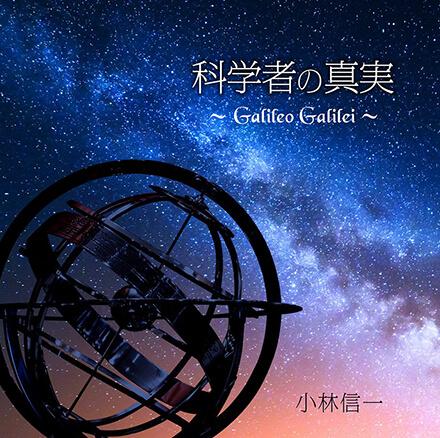 科学者の真実 〜Galileo Galilei〜/小林信一 歌を中心に据えた楽曲作りでドラマティックな世界を創出